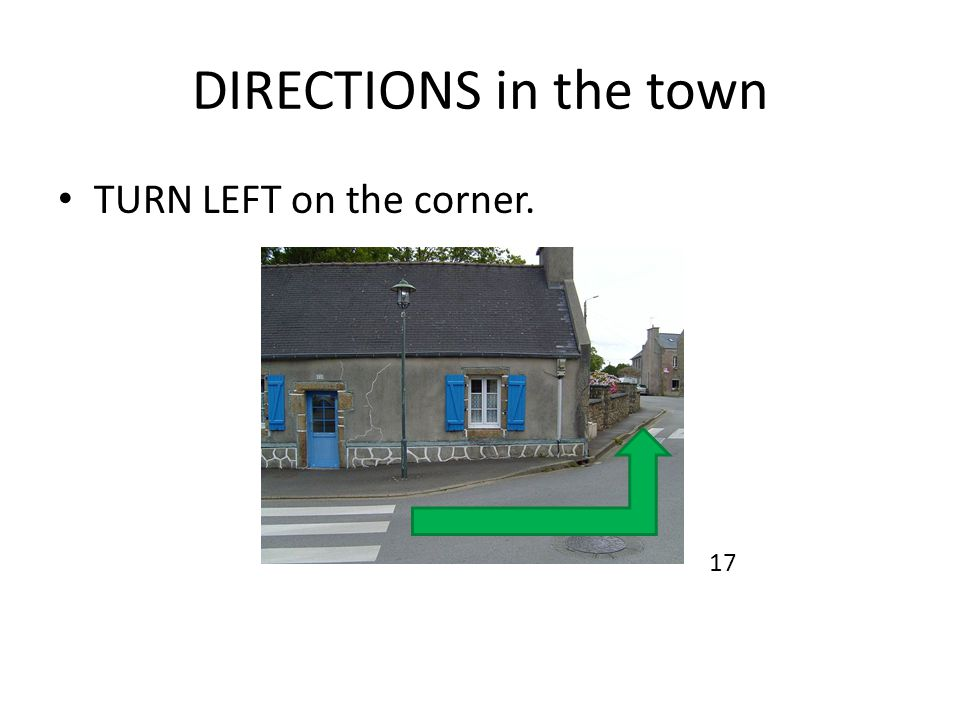 DIRECTIONS in the town TURN LEFT on the corner. 17