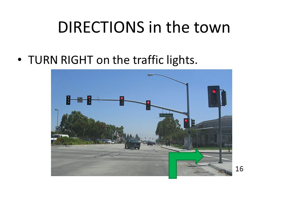 DIRECTIONS in the town TURN RIGHT on the traffic lights. 16