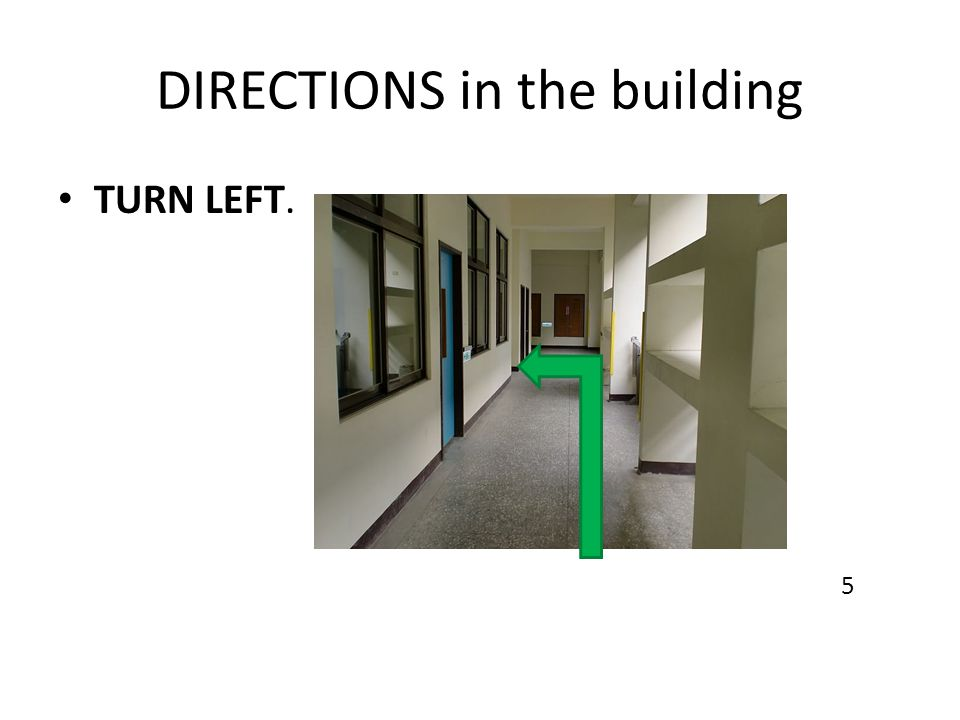 DIRECTIONS in the building TURN LEFT. 5