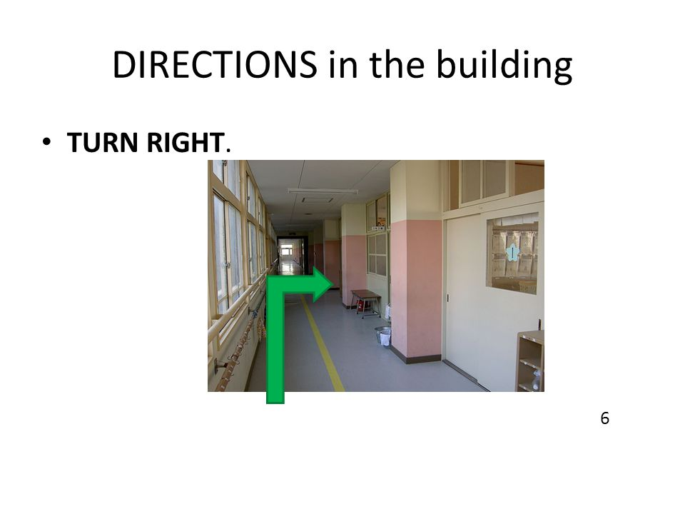DIRECTIONS in the building TURN RIGHT. 6