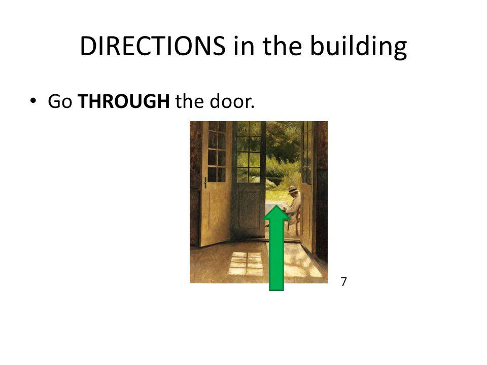 DIRECTIONS in the building Go THROUGH the door. 7