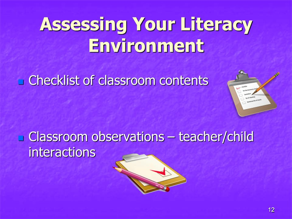 Assessing Your Literacy Environment Checklist of classroom contents Checklist of classroom contents Classroom observations – teacher/child interactions Classroom observations – teacher/child interactions 12