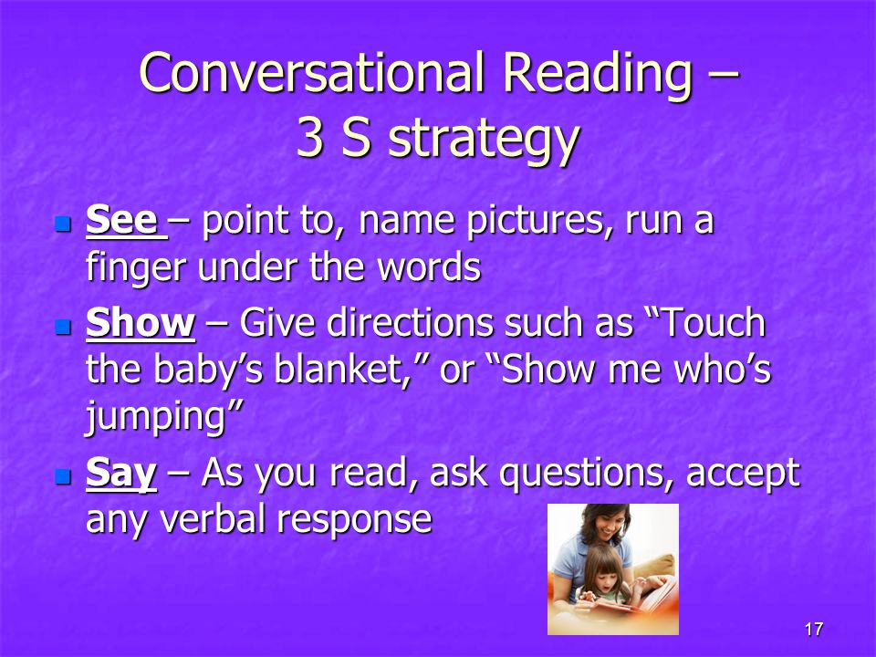 Conversational Reading – 3 S strategy See – point to, name pictures, run a finger under the words See – point to, name pictures, run a finger under the words Show – Give directions such as Touch the baby's blanket, or Show me who's jumping Show – Give directions such as Touch the baby's blanket, or Show me who's jumping Say – As you read, ask questions, accept any verbal response Say – As you read, ask questions, accept any verbal response 17