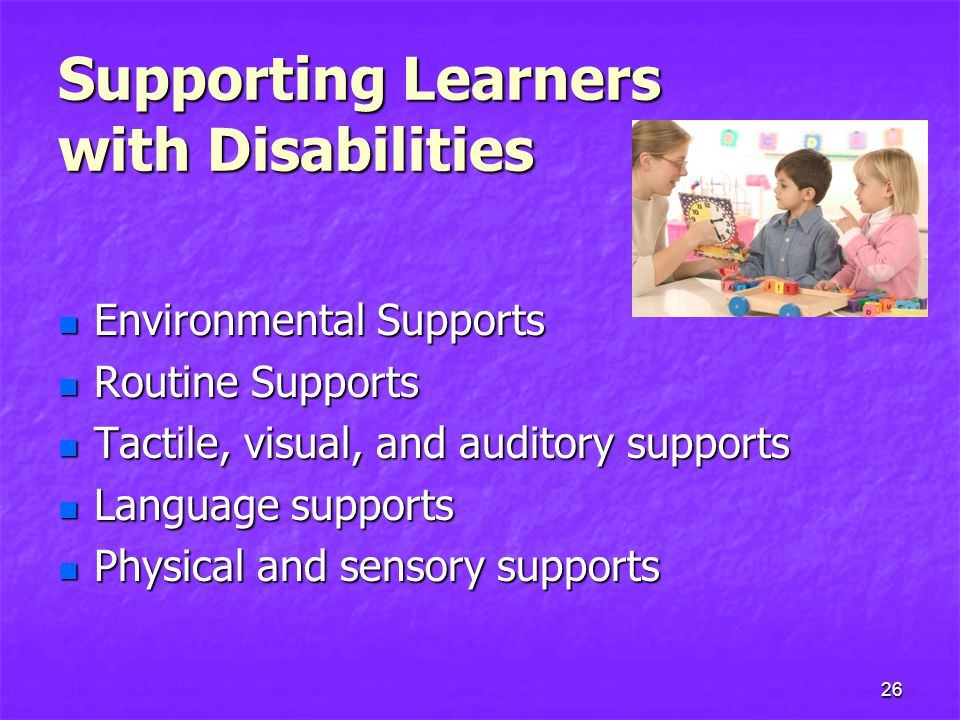 Supporting Learners with Disabilities Environmental Supports Environmental Supports Routine Supports Routine Supports Tactile, visual, and auditory supports Tactile, visual, and auditory supports Language supports Language supports Physical and sensory supports Physical and sensory supports 26