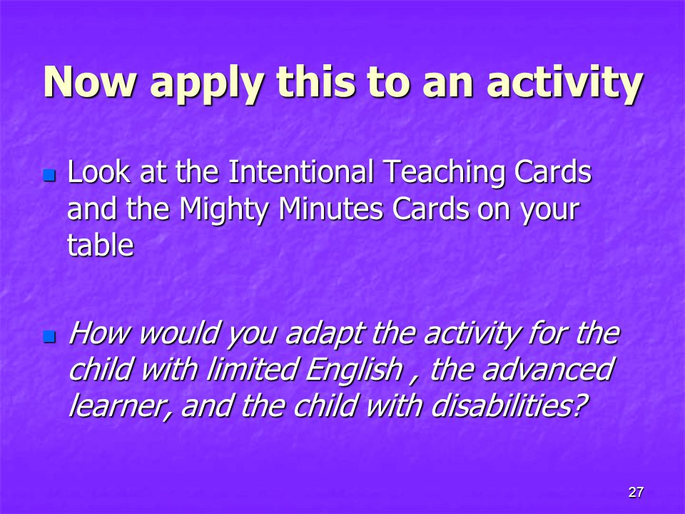 Now apply this to an activity Look at the Intentional Teaching Cards and the Mighty Minutes Cards on your table Look at the Intentional Teaching Cards and the Mighty Minutes Cards on your table How would you adapt the activity for the child with limited English, the advanced learner, and the child with disabilities.