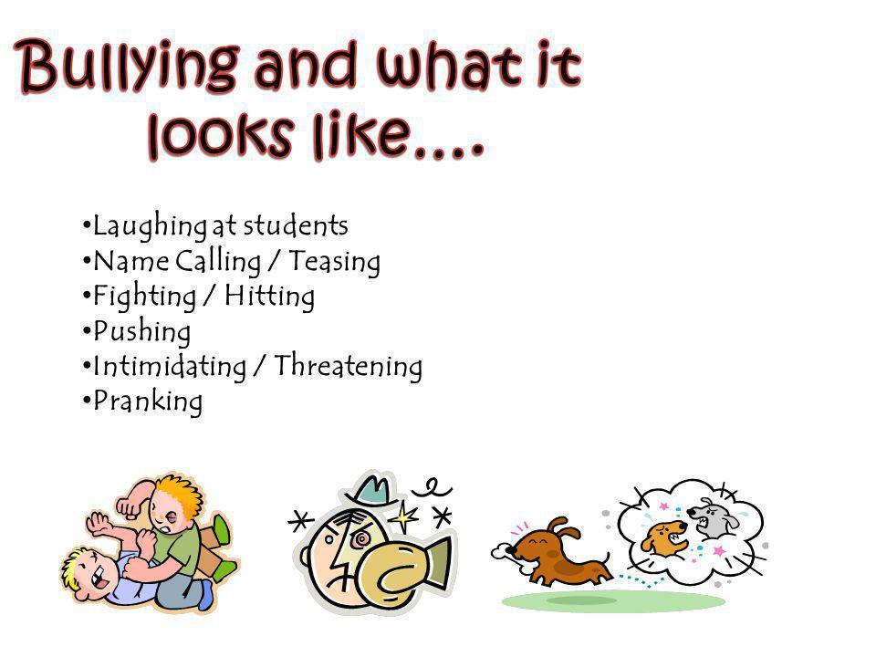 Laughing at students Name Calling / Teasing Fighting / Hitting Pushing Intimidating / Threatening Pranking