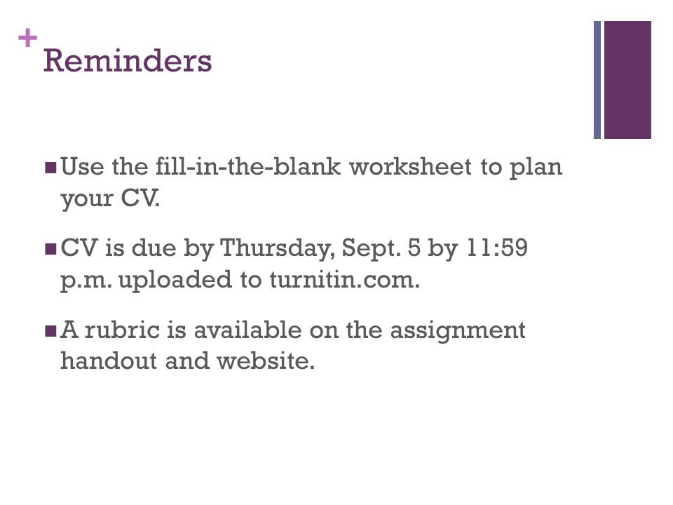 + Reminders Use the fill-in-the-blank worksheet to plan your CV. CV is due by Thursday, Sept. 5 by 11:59 p.m. uploaded to turnitin.com. A rubric is av