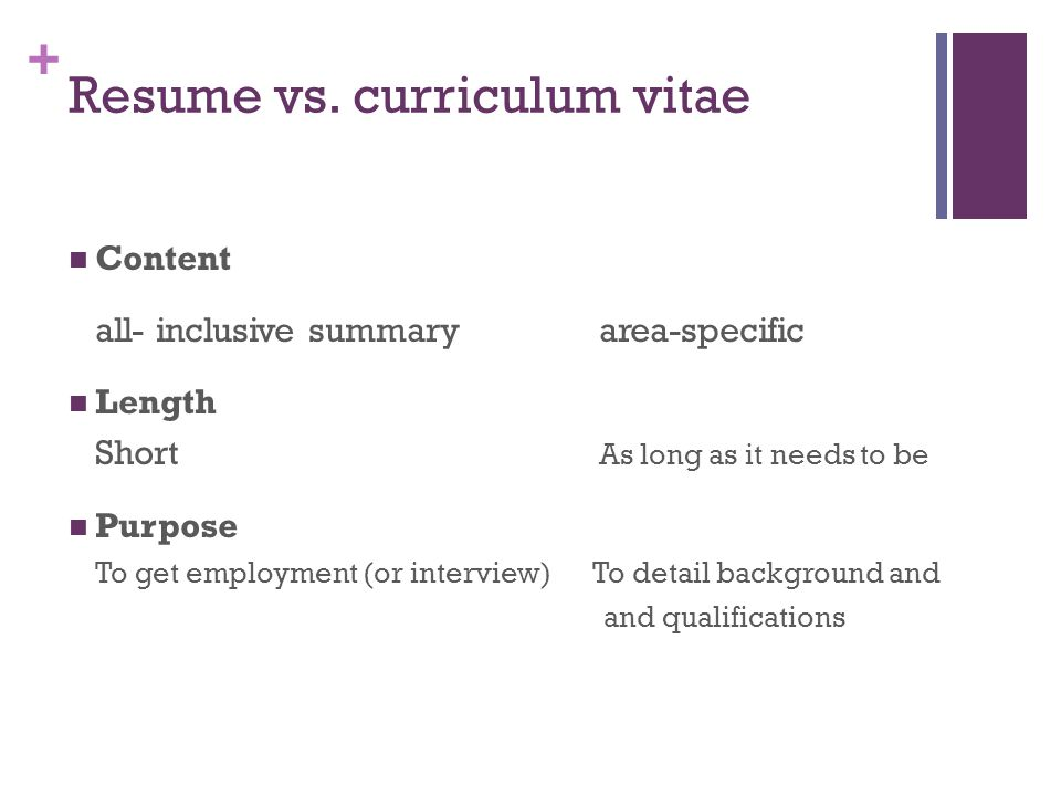 + Resume vs. curriculum vitae Content all- inclusive summaryarea-specific Length Short As long as it needs to be Purpose To get employment (or intervi