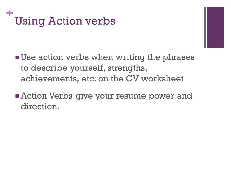 + Using Action verbs Use action verbs when writing the phrases to describe yourself, strengths, achievements, etc. on the CV worksheet Action Verbs gi
