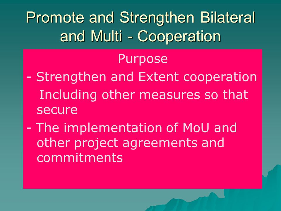 Promote and Strengthen Bilateral and Multi - Cooperation Purpose - Strengthen and Extent cooperation Including other measures so that secure - The imp