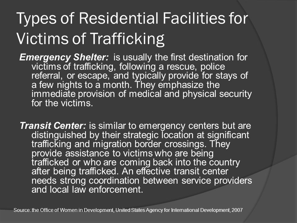 Types of Residential Facilities for Victims of Trafficking Emergency Shelter: is usually the first destination for victims of trafficking, following a rescue, police referral, or escape, and typically provide for stays of a few nights to a month.