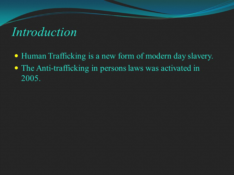 Introduction Human Trafficking is a new form of modern day slavery. The Anti-trafficking in persons laws was activated in 2005.