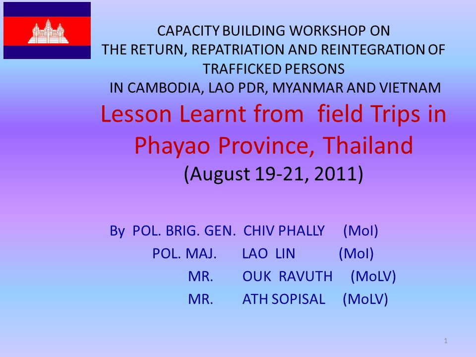 CAPACITY BUILDING WORKSHOP ON THE RETURN, REPATRIATION AND REINTEGRATION OF TRAFFICKED PERSONS IN CAMBODIA, LAO PDR, MYANMAR AND VIETNAM Lesson Learnt from field Trips in Phayao Province, Thailand (August 19-21, 2011) By POL.
