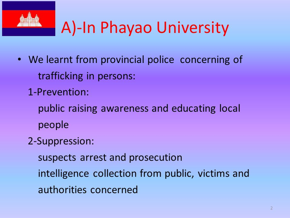 A)-In Phayao University We learnt from provincial police concerning of trafficking in persons: 1-Prevention: public raising awareness and educating local people 2-Suppression: suspects arrest and prosecution intelligence collection from public, victims and authorities concerned 2