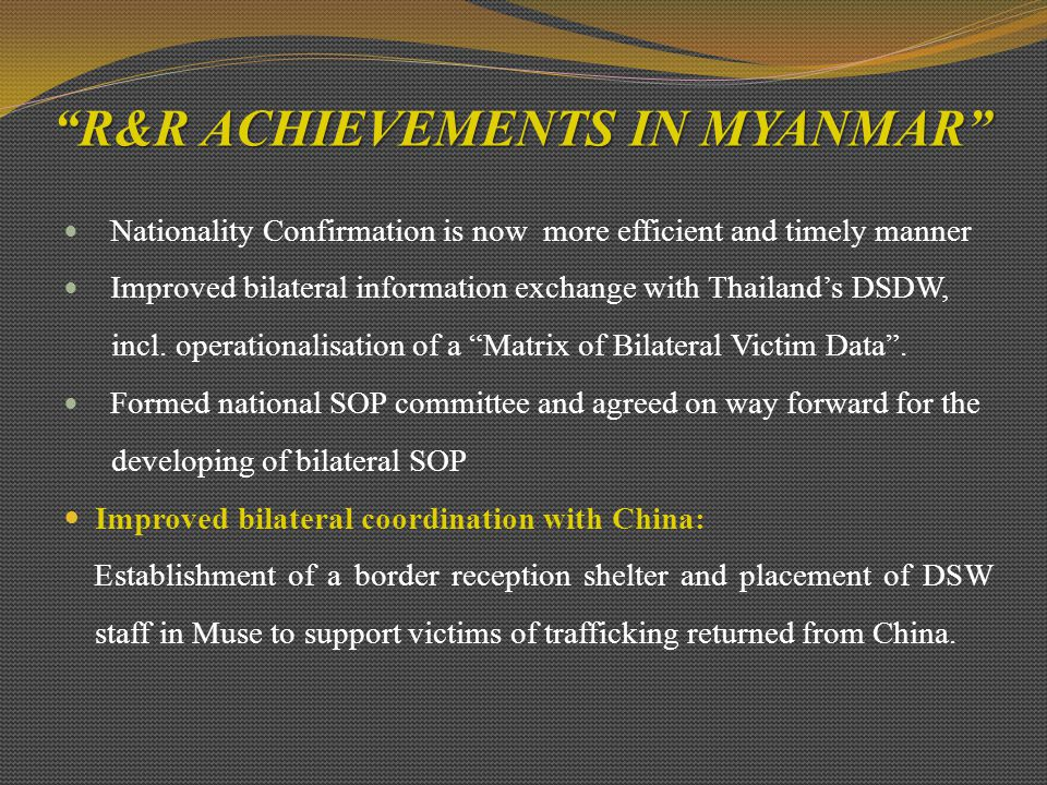 R&R ACHIEVEMENTS IN MYANMAR Nationality Confirmation is now more efficient and timely manner Improved bilateral information exchange with Thailand's DSDW, incl.