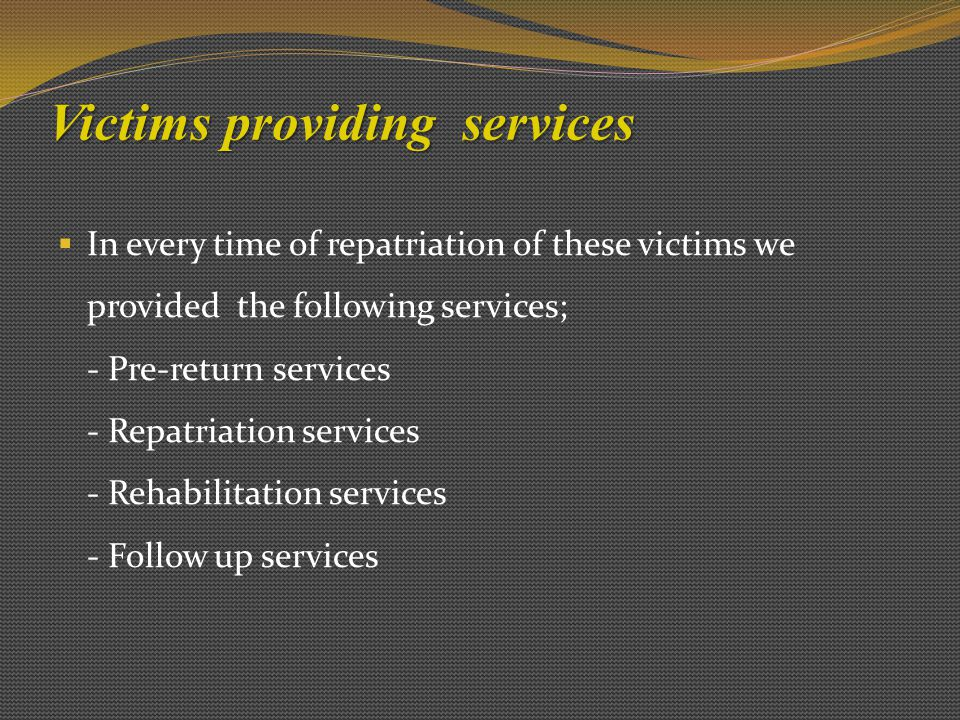 Victims providing services  In every time of repatriation of these victims we provided the following services; - Pre-return services - Repatriation services - Rehabilitation services - Follow up services