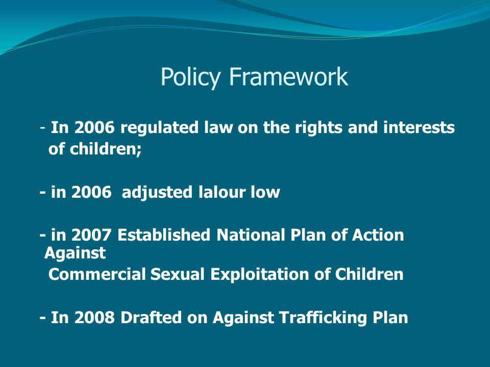 Policy Framework - In 2006 regulated law on the rights and interests of children; - in 2006 adjusted lalour low - in 2007 Established National Plan of Action Against Commercial Sexual Exploitation of Children - In 2008 Drafted on Against Trafficking Plan