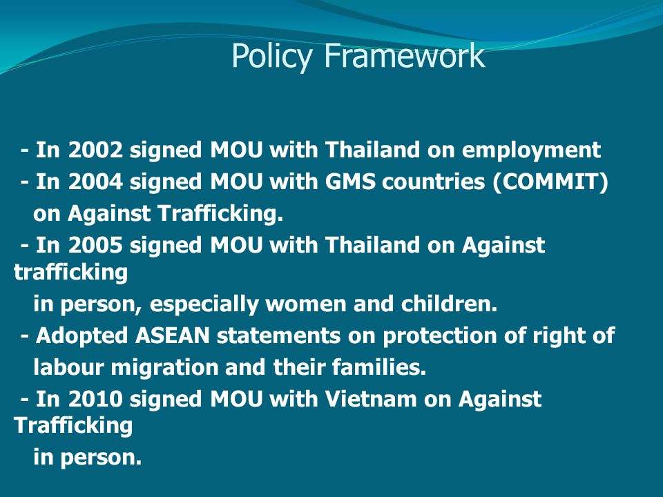 Policy Framework - In 2002 signed MOU with Thailand on employment - In 2004 signed MOU with GMS countries (COMMIT) on Against Trafficking.