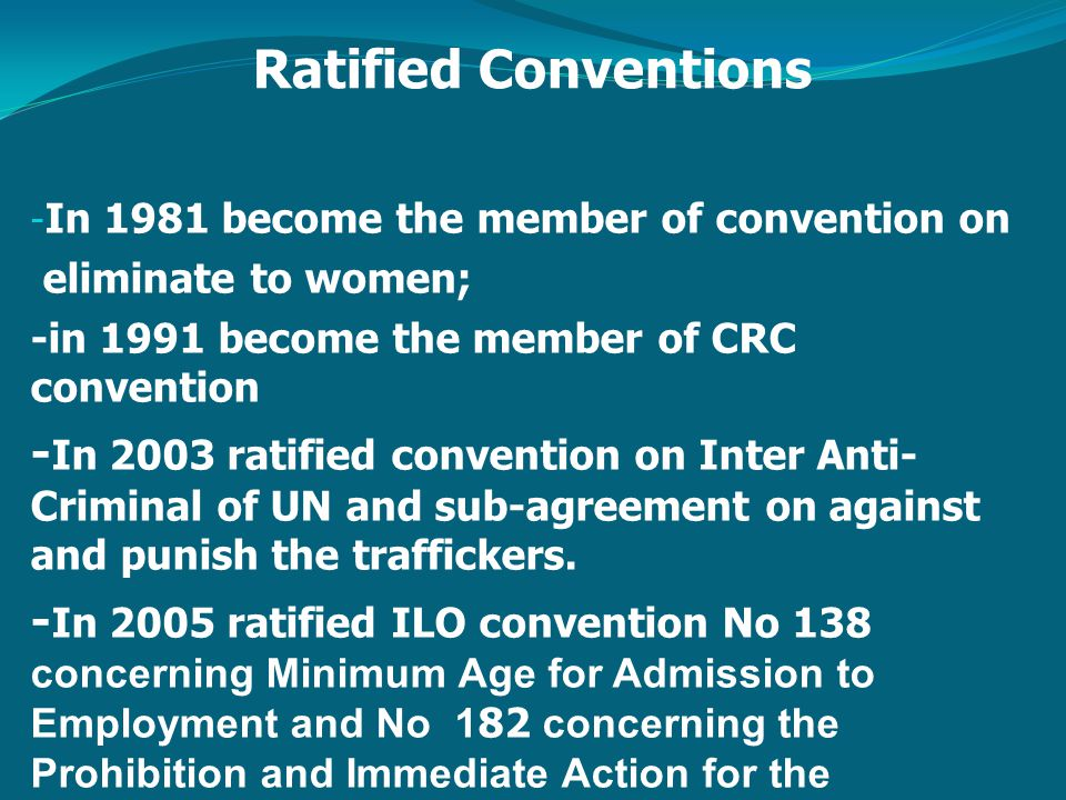 Ratified Conventions - In 1981 become the member of convention on eliminate to women; -in 1991 become the member of CRC convention - In 2003 ratified convention on Inter Anti- Criminal of UN and sub-agreement on against and punish the traffickers.