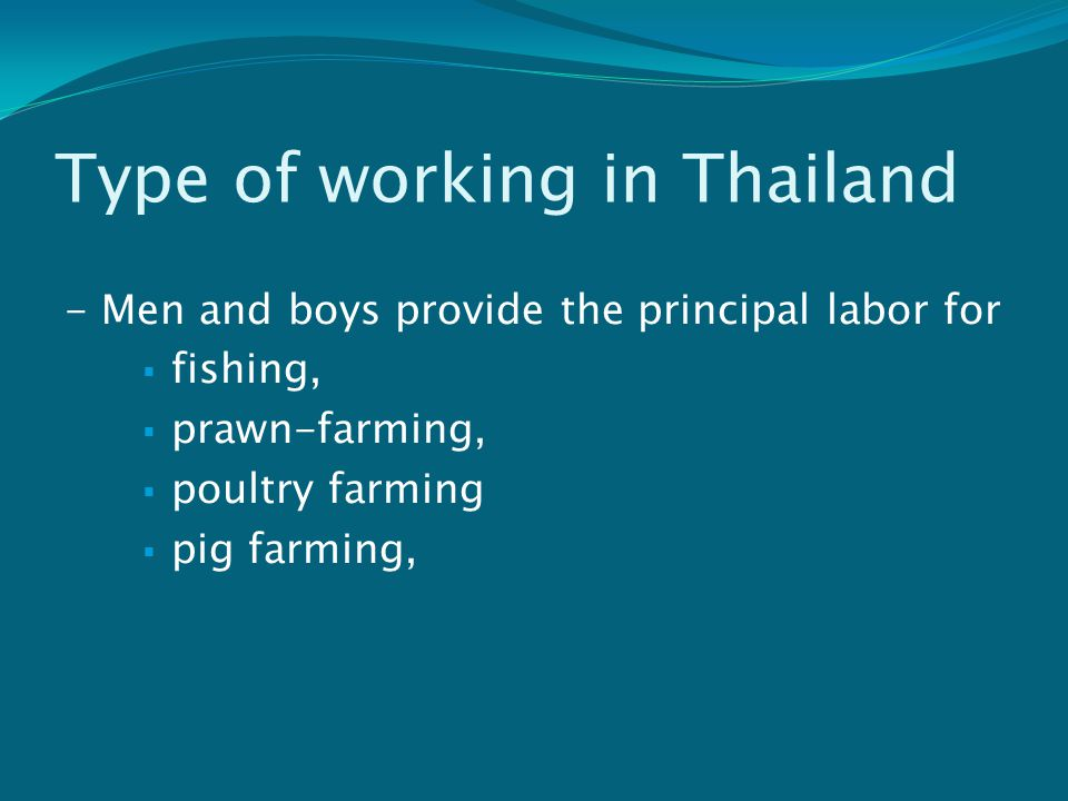 Type of working in Thailand - Men and boys provide the principal labor for  fishing,  prawn-farming,  poultry farming  pig farming,