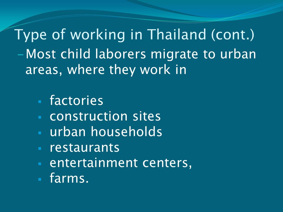 Type of working in Thailand (cont.) - Most child laborers migrate to urban areas, where they work in  factories  construction sites  urban households  restaurants  entertainment centers,  farms.