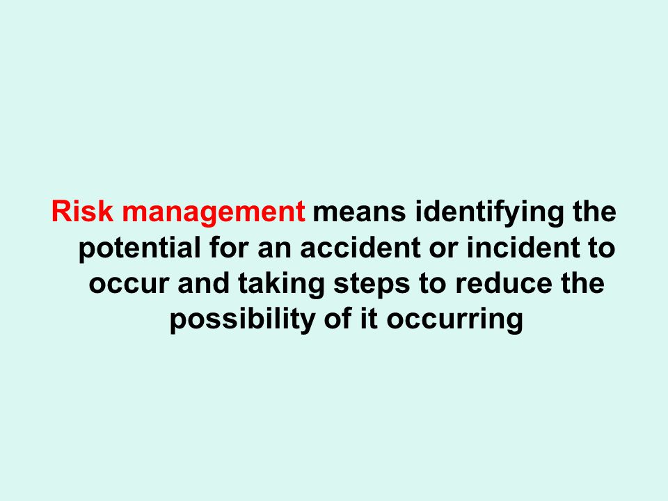 Risk management means identifying the potential for an accident or incident to occur and taking steps to reduce the possibility of it occurring