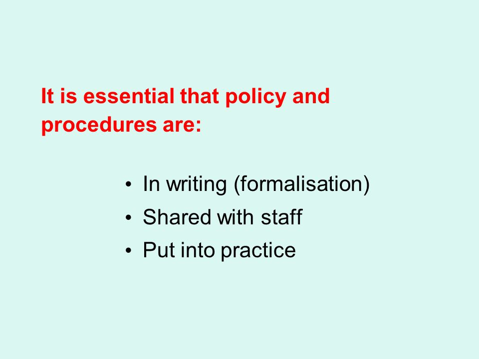 It is essential that policy and procedures are: In writing (formalisation) Shared with staff Put into practice