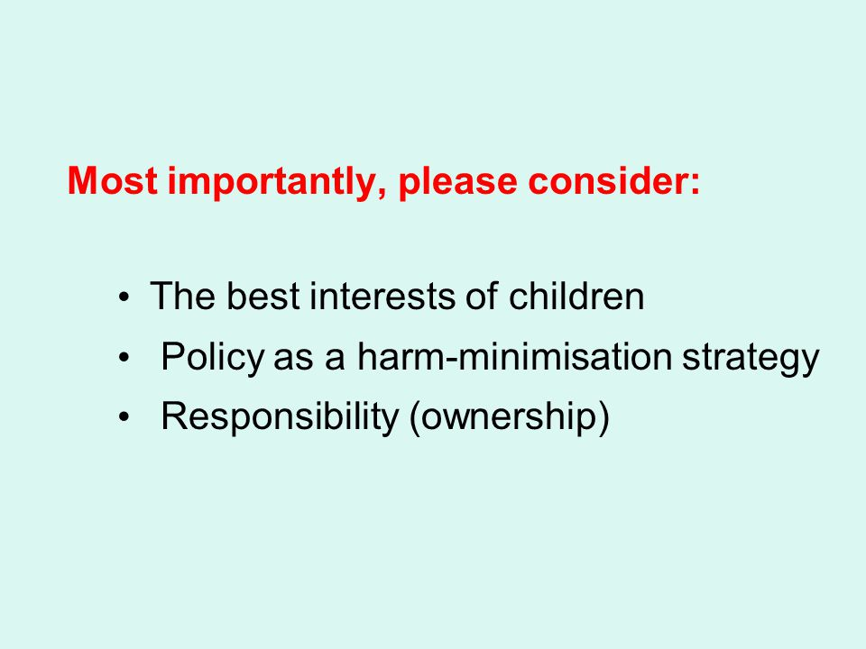 Most importantly, please consider: The best interests of children Policy as a harm-minimisation strategy Responsibility (ownership)