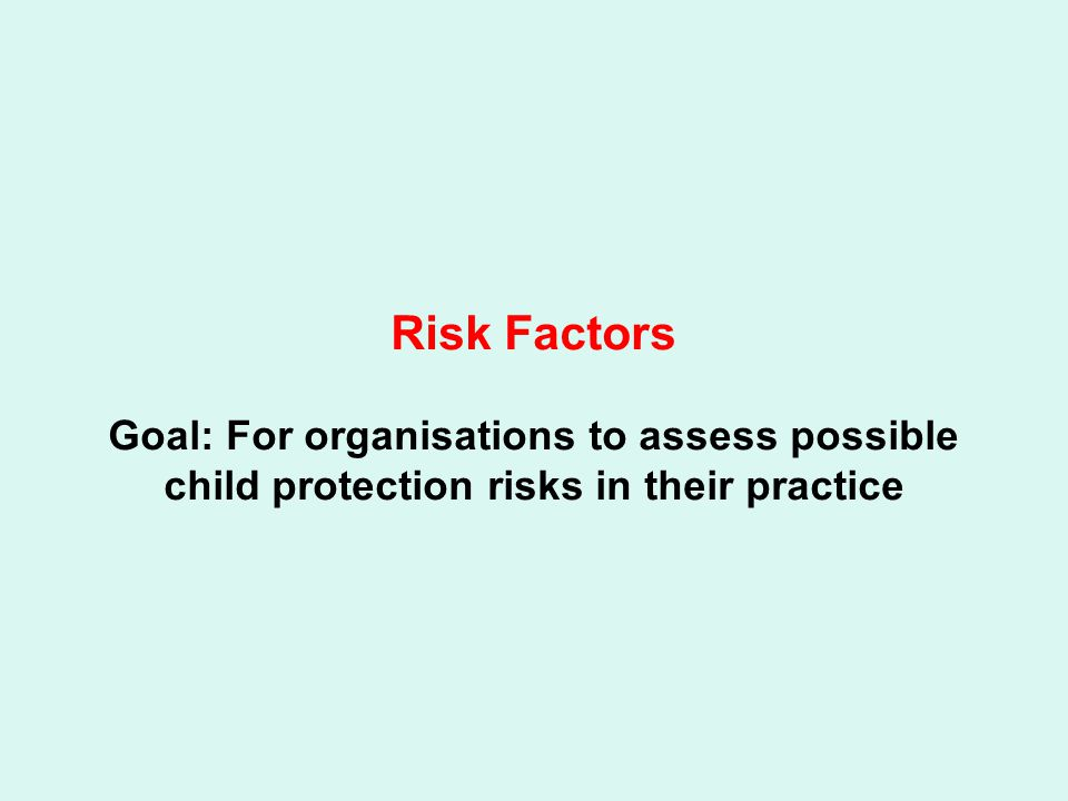 Risk Factors Goal: For organisations to assess possible child protection risks in their practice