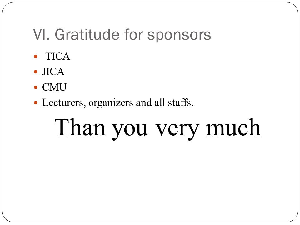 VI. Gratitude for sponsors TICA JICA CMU Lecturers, organizers and all staffs. Than you very much