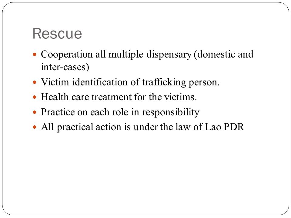 Rescue Cooperation all multiple dispensary (domestic and inter-cases) Victim identification of trafficking person.