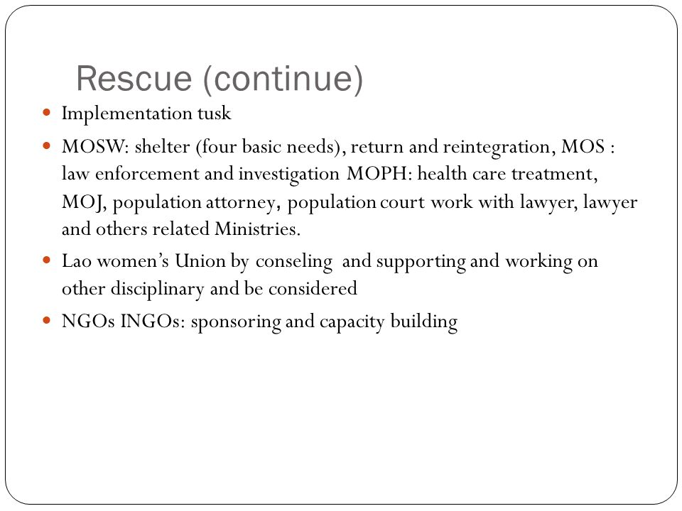 Rescue (continue) Implementation tusk MOSW: shelter (four basic needs), return and reintegration, MOS : law enforcement and investigation MOPH: health care treatment, MOJ, population attorney, population court work with lawyer, lawyer and others related Ministries.