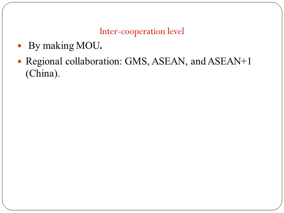 Inter-cooperation level By making MOU. Regional collaboration: GMS, ASEAN, and ASEAN+1 (China).