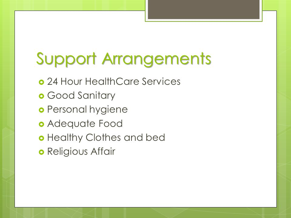 Support Arrangements  24 Hour HealthCare Services  Good Sanitary  Personal hygiene  Adequate Food  Healthy Clothes and bed  Religious Affair