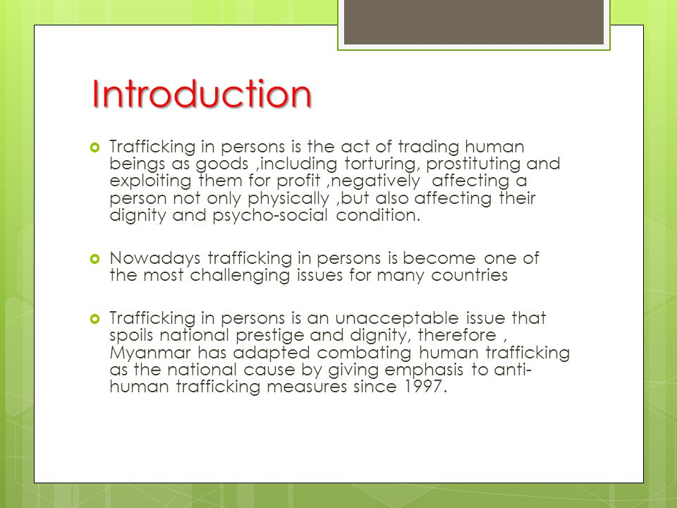 Introduction  Trafficking in persons is the act of trading human beings as goods,including torturing, prostituting and exploiting them for profit,negatively affecting a person not only physically,but also affecting their dignity and psycho-social condition.