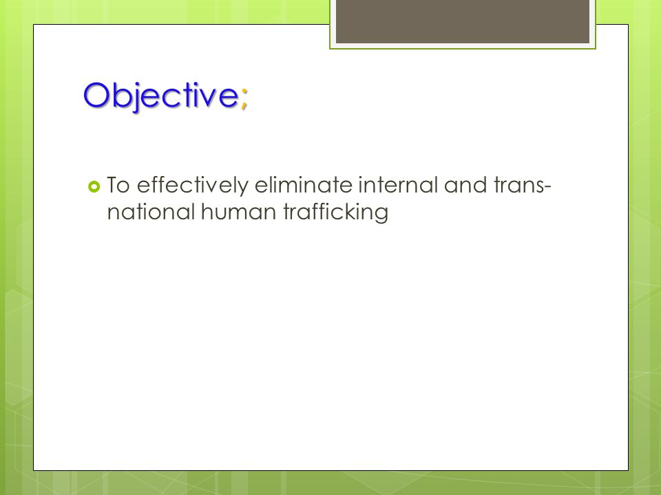 Objective;  To effectively eliminate internal and trans- national human trafficking