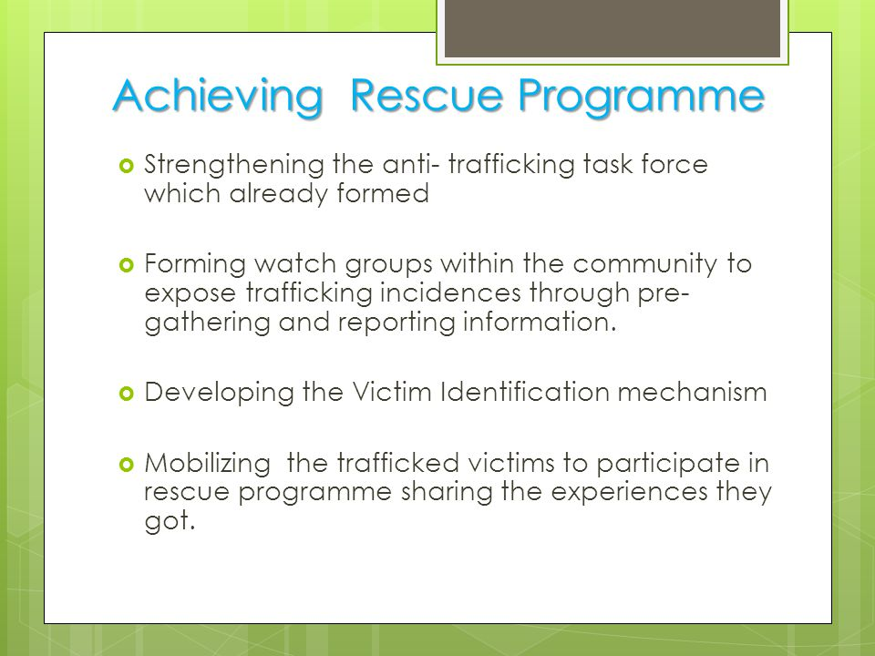 Achieving Rescue Programme  Strengthening the anti- trafficking task force which already formed  Forming watch groups within the community to expose trafficking incidences through pre- gathering and reporting information.