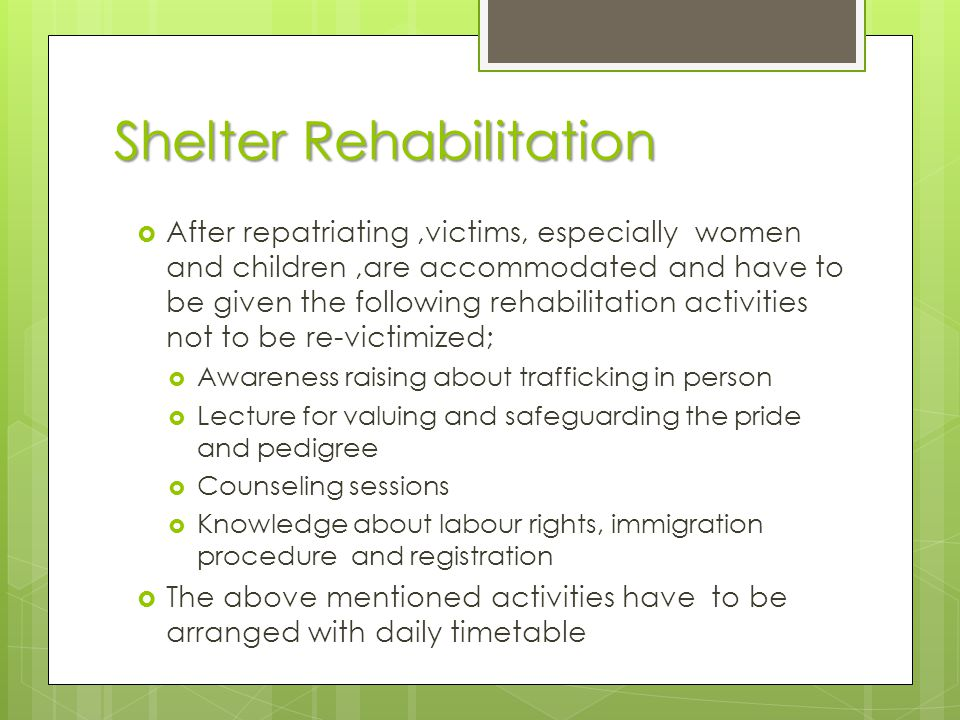 Shelter Rehabilitation  After repatriating,victims, especially women and children,are accommodated and have to be given the following rehabilitation activities not to be re-victimized;  Awareness raising about trafficking in person  Lecture for valuing and safeguarding the pride and pedigree  Counseling sessions  Knowledge about labour rights, immigration procedure and registration  The above mentioned activities have to be arranged with daily timetable