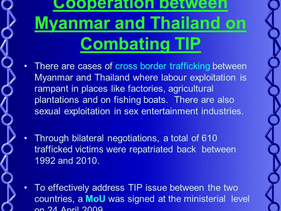 Cooperation between Myanmar and Thailand on Combating TIP There are cases of cross border trafficking between Myanmar and Thailand where labour exploitation is rampant in places like factories, agricultural plantations and on fishing boats.