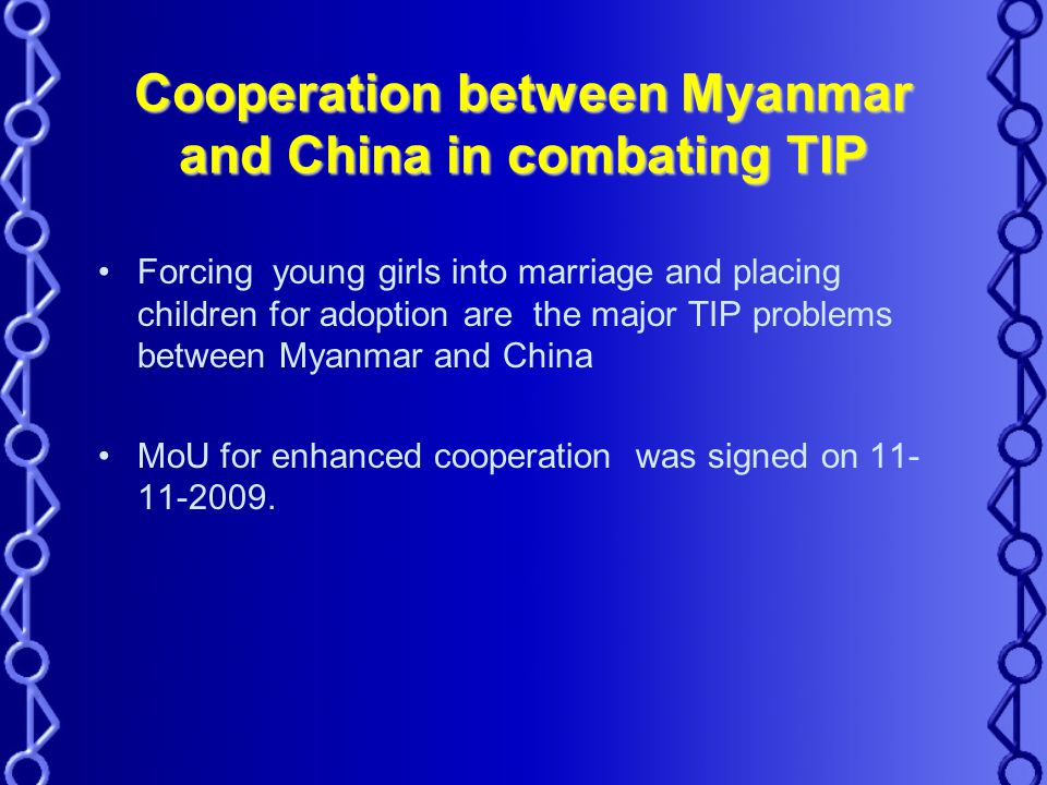 Cooperation between Myanmar and China in combating TIP Forcing young girls into marriage and placing children for adoption are the major TIP problems between Myanmar and China MoU for enhanced cooperation was signed on