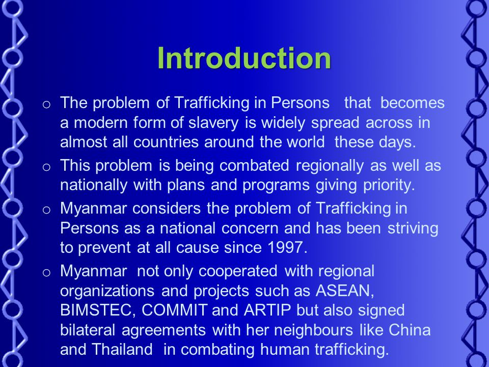 Introduction o The problem of Trafficking in Persons that becomes a modern form of slavery is widely spread across in almost all countries around the world these days.