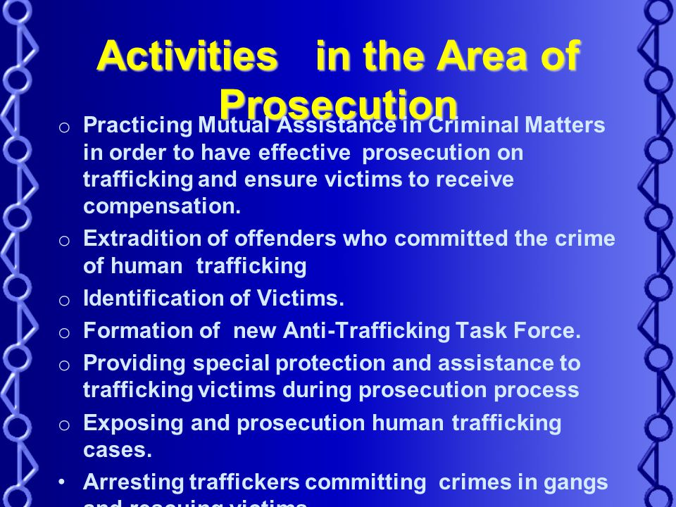 Activities in the Area of Prosecution o Practicing Mutual Assistance in Criminal Matters in order to have effective prosecution on trafficking and ensure victims to receive compensation.