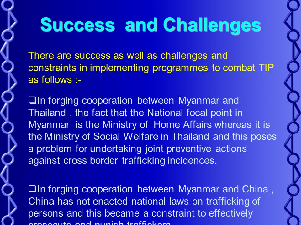 Success and Challenges There are success as well as challenges and constraints in implementing programmes to combat TIP as follows :-  In forging cooperation between Myanmar and Thailand, the fact that the National focal point in Myanmar is the Ministry of Home Affairs whereas it is the Ministry of Social Welfare in Thailand and this poses a problem for undertaking joint preventive actions against cross border trafficking incidences.