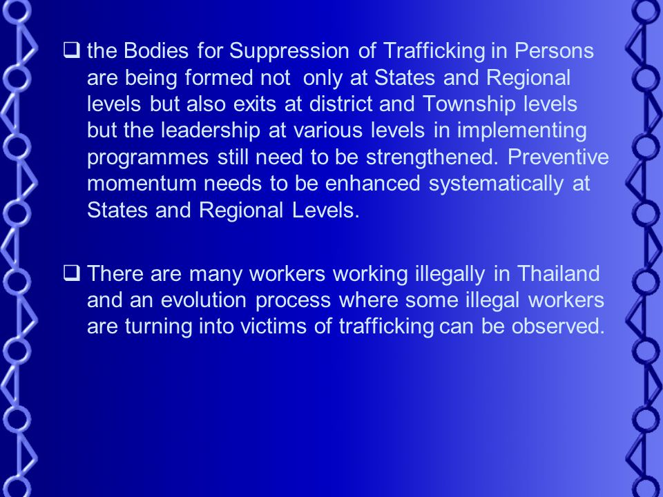  the Bodies for Suppression of Trafficking in Persons are being formed not only at States and Regional levels but also exits at district and Township levels but the leadership at various levels in implementing programmes still need to be strengthened.