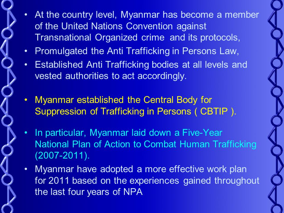 At the country level, Myanmar has become a member of the United Nations Convention against Transnational Organized crime and its protocols, Promulgated the Anti Trafficking in Persons Law, Established Anti Trafficking bodies at all levels and vested authorities to act accordingly.