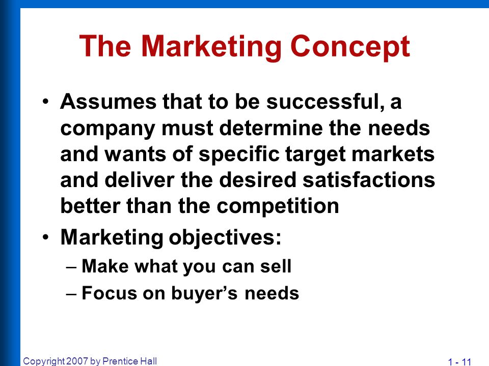 1 - 11 Copyright 2007 by Prentice Hall The Marketing Concept Assumes that to be successful, a company must determine the needs and wants of specific t