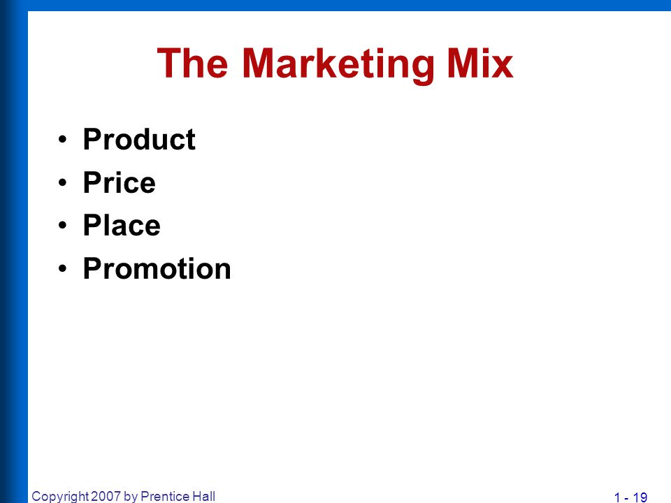 1 - 19 Copyright 2007 by Prentice Hall The Marketing Mix Product Price Place Promotion