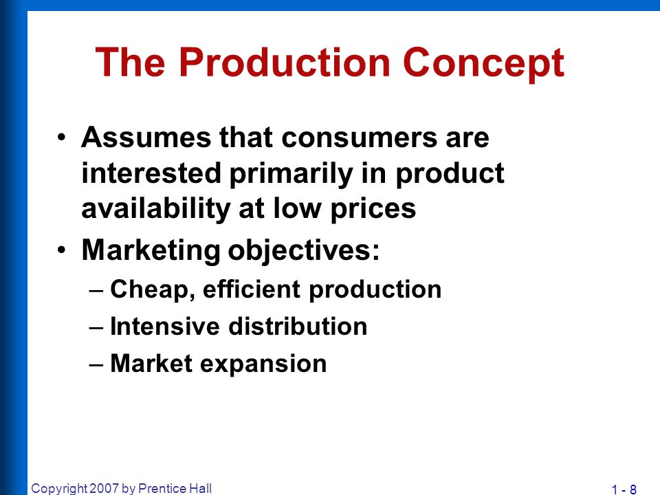 1 - 9 Copyright 2007 by Prentice Hall The Product Concept Assumes that consumers will buy the product that offers them the highest quality, the best performance, and the most features Marketing objectives: –Quality improvement –Addition of features Tendency toward Marketing Myopia