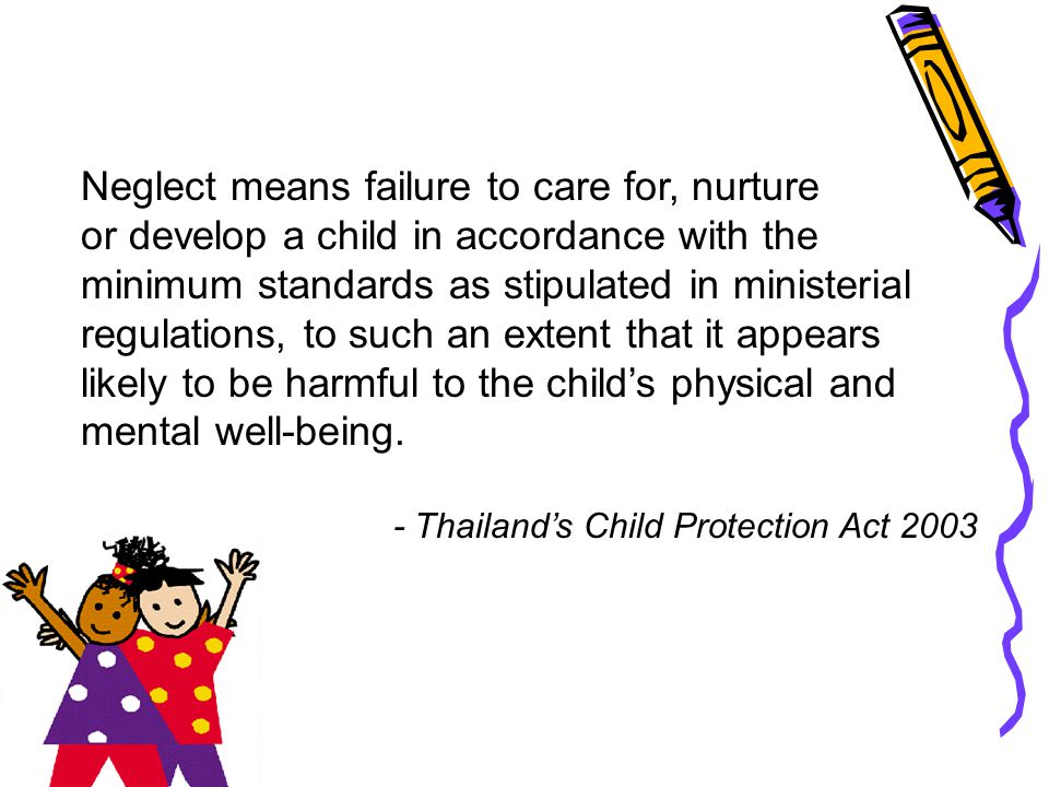Neglect means failure to care for, nurture or develop a child in accordance with the minimum standards as stipulated in ministerial regulations, to su