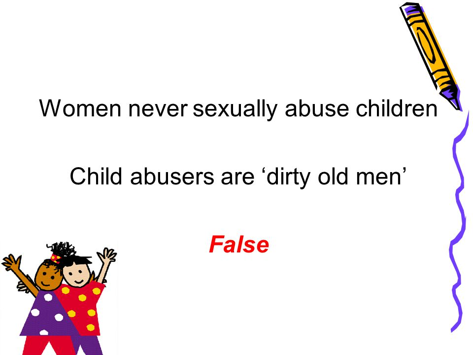 Women never sexually abuse children Child abusers are 'dirty old men' False